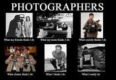 What people thinks Photographers do.