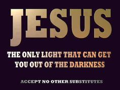 "Jesus  Jesus Christ is the ""TRUE LIGHT"" And once you put your faith in him You will never again be in the Dark about anything related to God the Father and His Son Jesus Christ, and God's purpose for your salvation and all the goodness that God has in store for you in His Kingdom to Come!  John 3:16-17, Matthew 6:5-34, Revelation 21:1-8, 1 Corinthians 2:1-16"