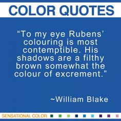 """""""To my eye Rubens' colouring is most contemptible. His shadows are a filthy brown somewhat the colour of excrement."""" ~William Blake British Romantic Writer and Painter and Illustrator, 1757-1827 #color #quote"""