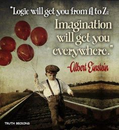 """logic will get you from A to Z. Imagination will get you everywhere. Albert Einstein."