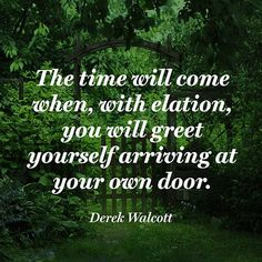 "A line from one of my all-time favorite poems, ""Love After Love"" by Derek Walcott. Look it up. It will change your life. :: ""The time will come / when, with elation, / you will greet yourself arriving / at your own door."" — Derek Walcott"