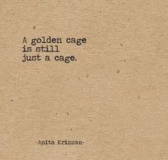 Life Quotes : QUOTATION - Image : Quotes Of the day - Description A golden cage is still just a cage. Sharing is Caring - Don't forget to share this quote Great Quotes, Quotes To Live By, Me Quotes, Inspirational Quotes, Bird Quotes, Irony Quotes, Qoutes, Sucess Quotes, Quotes Motivation