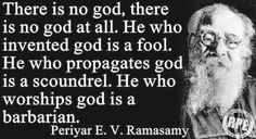 There is no god, there is no god at all. He who invented god is a fool. He who propagates god is a scoundrel. He who worships god is a barbarian. ~Periyar E.V. Ramasamy