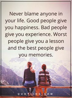 life quotes Never blame anyone in your life. Good people give you happiness. Bad people give you experience. Worst people give you a lesson and the best people give you memories.