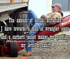 The amount of sexual attraction I have towards a man in wrangler jeans and a carhartt jacket makes me question my level of sanity. Too true Country Strong, Cute N Country, Country Men, Country Girls, Country Music, Country Girl Life, Country Girl Quotes, Country Sayings, Country Living