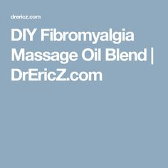 DIY Fibromyalgia Massage Oil Blend | DrEricZ.com