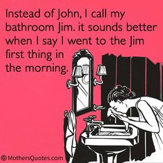 Call your bathroom Jim instead of John. It sounds so much better first thing in the morning!