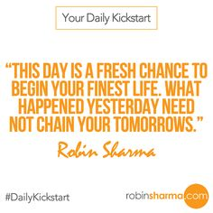 Your #DailyKickstart: This day is a fresh chance to begin your finest life. What happened yesterday need not chain your tomorrows.