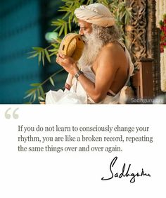 If you do not learn to consciously change your rhythm, you are like a broken record ~Sadhguru