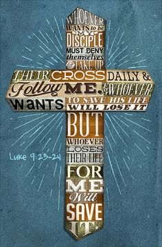 """Luke 9:23 Then he said to the crowd, """"If any of you wants to be my follower, you must turn from your selfish ways, take up your cross daily, and follow me. 24 If you try to hang on to your life, you will lose it. But if you give up your life for my sake, you will save it."""