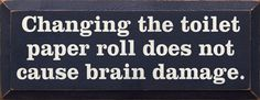 "I think the men from my life who can't/couldn't change the  roll were ALREADY a bit ""brain damaged"".. ;) Maybe next time I'll set my sights a little bit higher, lol.."