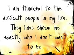 .I am thankful to the people in my life. They have shown me who I don't want to be.