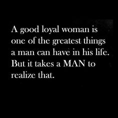 A good loyal woman is one of the greatest things a man can have in his life. But it takes a man to realilze that.