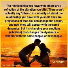 """""""The relationships you have with others are a reflection of the vibrations you offer. There aren't actually any 'others', it's actually all about the relationship you have with yourself. They are projections of that. You can change the people and new ones will appear with the same dynamics. But it's changing your emotions (vibrations) that changes the dynamics - weather with the same people are new people."""" - Abraham Hicks"""