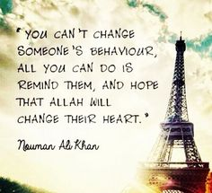 """""""You can't change someone's behavior.  All you can do is remind them, and hope that Allah will change their heart."""" - Nouman Ali Khan"""