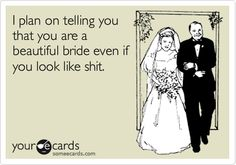 I plan on telling you that you are a beautiful bride even if you look like shit.