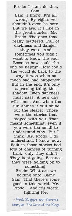 Frodo: I can't do this, Sam. Sam: I know. It's all wrong. By rights we shouldn't even be here. But we are. It's like in the great stories, Mr. Frodo. The ones that really mattered. Full of darkness and danger, they were. And sometimes you didn't want to know the end. Because how could the end be happy? How could the world go back to the way it was when so much bad had happened? But in the end, it's only a passing thing, this shadow. Even darkness must pass. A new day will...