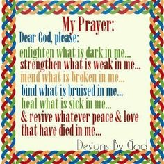 My Prayer: Dear God, please: Enlighten what is dark in me. Strengthen what is weak in me. Mend what is broken in me. Bind what is bruised in me. Heal what is sick in me. & Revive whatever Peace & Love ♥ that have died in me.