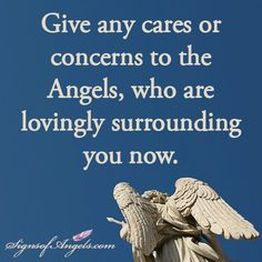 Angels, I am giving you my cares and concerns today. Thank you for taking care of them for me.