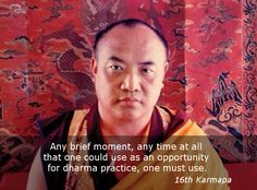Any moment ~ 16th Karmapa http://justdharma.com/s/8tpkf Any brief moment, any time at all that one could use as an opportunity for dharma practice, one must use. – 16th Karmapa source: http://www.kagyu.org/kagyulineage/buddhism/tra/tra02.php