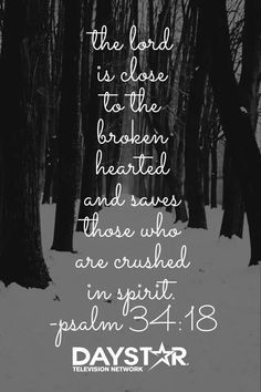 The Lord is close to the broken hearted and saves those who are crushed in spirit. Psalm 34:18