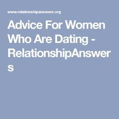 Advice For Women Who Are Dating - RelationshipAnswers
