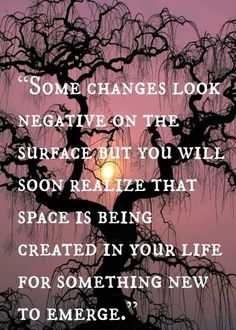 Some changes look negative on the surface, but you will soon realize that space is being created in your life for something new to emerge.