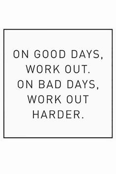 """On good days, workout. On bad days, work our harder."""