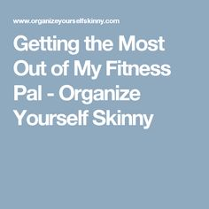 Getting the Most Out of My Fitness Pal - Organize Yourself Skinny