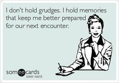 I don't hold grudges. I hold memories that keep me better prepared for our next encounter.
