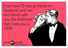 If we have 75 mutual friends on Facebook and I am not friends with you, the likelihood that I hate you is 100%.