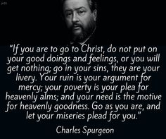 If you are to go to Christ...Go as you are, and let your miseries plead for you.. Charles Spurgeon