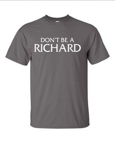 Dont Be A Richard Funny T-Shirt Tee Shirt T Shirt Mens Ladies Womens Funny Modern Geek Shirt B-157 on Etsy, $14.84