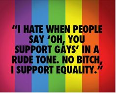 I support equality for all, I support gays, transgender people, bisexuals, pansexuals, demisexuals, asexuals, and everyone that looks to our wonderful amazing flag for support. I support people living their lives to the fullest as the person they're supposed to be.