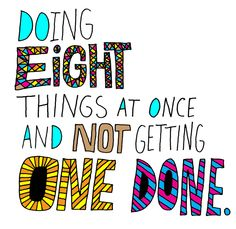 Doing Eight Things At Once: AND NOT GETTING ONE DONE. (help!)