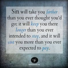 Sin will take you farther than you ever thought you'd go; it will keep you there longer than you ever intended to stay, and it will cost you more than you ever expected to pay.