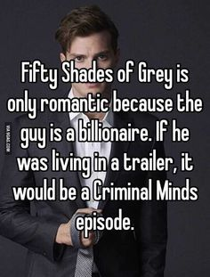 Fifty Shades - Sarcasm Meme - Sarcasm Meme ideas - Fifty Shades of Grey is only romantic because the guy is a billionaire. If he was living in a trailer it would be a Criminal Minds episode. The post Fifty Shades appeared first on Gag Dad. Funny Love Jokes, Super Funny Quotes, Funny Quotes For Teens, Funny Quotes About Life, Funny Humor, Funny Stuff, Funny Life, Funny Shit, Life Quotes