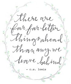 "Love this > ""There are far, far better things ahead than any we leave behind"" -C.S. Lewis"