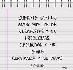 Quedate con un amor que te dé respuestas y no problemas, seguridad y no temor, confianza y no dudas.P Coelho-80