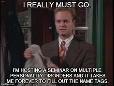 """""""I really must go. I'm hosting a seminar on multiple personality disorders and it takes me forever to fill out the name tags."""" - Niles (Frasier)"""