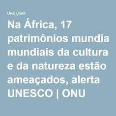 Na África, 17 patrimônios mundiais da cultura e da natureza estão ameaçados, alerta UNESCO | ONU Brasil