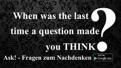 When was the last time a question made you THINK? - ask-fragenzumnachdenken.blogspot.com oder als App auf GooglePlay https://play.google.com/store/apps/details?id=appinventor.ai_blacktillfriday.ASK_1007_Publish_1