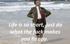 Life is so short, just do what the fuck makes you happy.