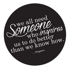 """""""We all need someone who inspires us to do better than we know how."""" -Anonymous"""