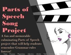 Parts of Speech Song Project A fun way to get students to (finally) remember the parts of speech! Students work with a partner (or alone) to write a song using definitions, rules, and examples of the 8 Parts of Speech.Then they video tape them singing it.  Lesson includes a Student handout with directions and a Rubric for grading. https://www.teacherspayteachers.com/Product/Parts-of-Speech-Song-Project-1404931