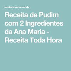 Receita de Pudim com 2 Ingredientes da Ana Maria - Receita Toda Hora