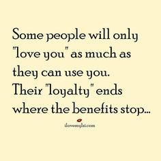 """Some people will only """"love you"""" as much as they can use you. Their """"loyalty"""" ends where the benefits stop..."""