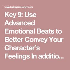 """Key 9: Use Advanced Emotional Beats to Better Convey Your Character's Feelings In addition to beat distinctive to your character and story world, there are a handful of other advanced emotional beats that can powerfully convey feelings:  1. Setting:Use what your character notices about the setting to convey emotion.  Example of using a setting that parallels emotion:  """"I didn't get the job,"""" said Russ.  Irene forced her eyes away from him, out the window. The last leaf that had hung onto…"""