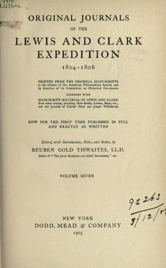 Original journals of the Lewis and Clark Expedition, 1804-1806; printed from the original manuscripts   together with manuscript material of Lewis and Clark from other sources, including note-books, letters, maps, etc., and the Journals of Charles Floyd and Joseph Whitehouse; now for the first time published in full and exactly as written; by Lewis, Meriwether, 1774-1809; Clark, William,