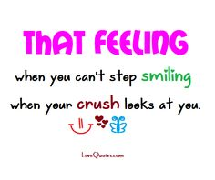 That feeling when you can't stop smiling when your crush looks at you.  - Love Quotes - https://www.lovequotes.com/that-feeling-2/